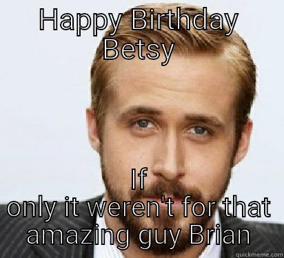 HAPPY BIRTHDAY BETSY IF ONLY IT WEREN'T FOR THAT AMAZING GUY BRIAN Good Guy Ryan Gosling