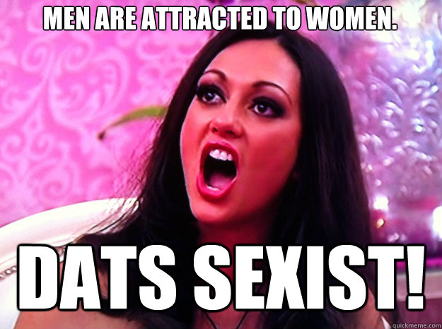 Men are attracted to women. Dats Sexist! - Men are attracted to women. Dats Sexist!  Feminist Nazi