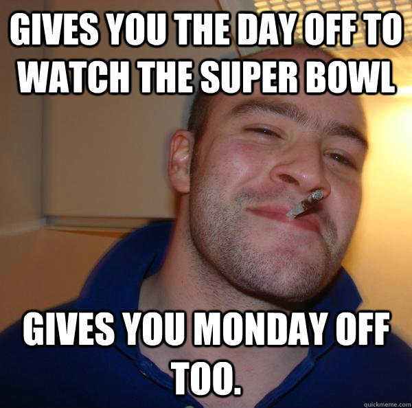 Gives you the day off to watch the super bowl gives you monday off too. - Gives you the day off to watch the super bowl gives you monday off too.  Misc