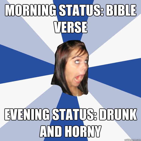 morning status: bible verse evening status: drunk and horny - morning status: bible verse evening status: drunk and horny  Annoying Facebook Girl