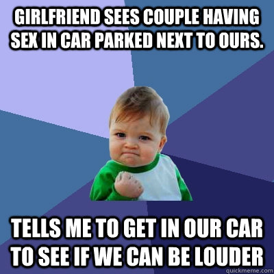 Girlfriend sees couple having sex in car parked next to ours. Tells me to get in our car to see if we can be louder - Girlfriend sees couple having sex in car parked next to ours. Tells me to get in our car to see if we can be louder  Misc
