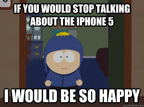 If you would stop talking about the iPhone 5 i would be so happy - If you would stop talking about the iPhone 5 i would be so happy  Craig would be so happy
