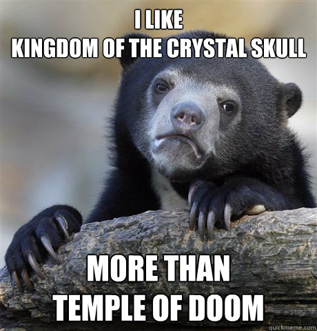 I like  Kingdom of the Crystal Skull More than  Temple of Doom - I like  Kingdom of the Crystal Skull More than  Temple of Doom  Confession Bear
