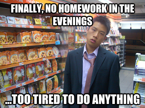 Finally, no homework in the evenings ...too tired to do anything - Finally, no homework in the evenings ...too tired to do anything  Disenchanted Young Professional