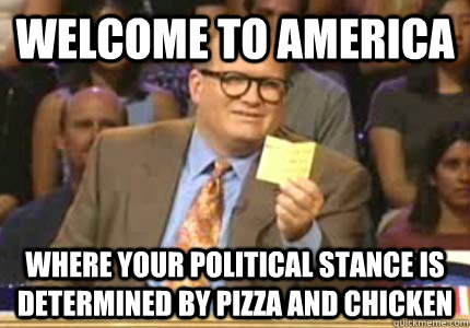 Welcome to America Where your political stance is determined by pizza and chicken