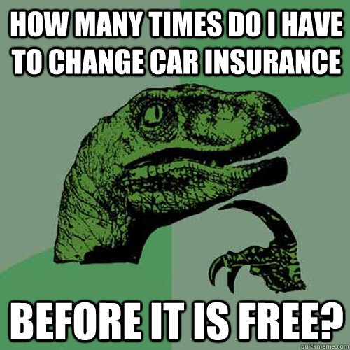 HOW MANY times do i have to change car insurance before it is free? - HOW MANY times do i have to change car insurance before it is free?  Philosoraptor