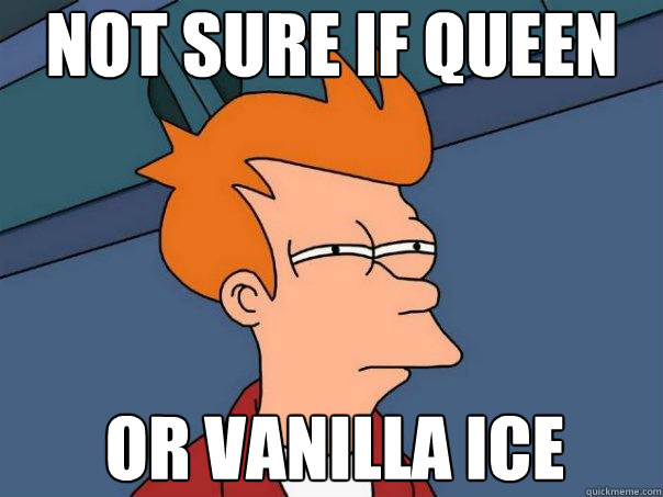 Not sure if Queen or Vanilla Ice - Not sure if Queen or Vanilla Ice  Futurama Fry
