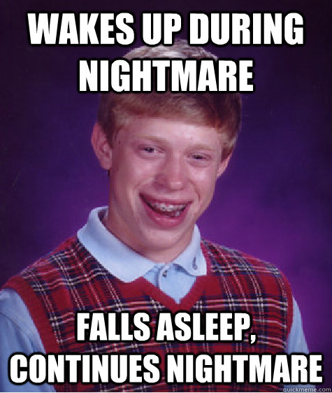 Wakes up during nightmare Falls asleep, continues nightmare - Wakes up during nightmare Falls asleep, continues nightmare  Bad Luck Brian
