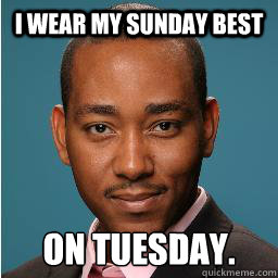 I wear my Sunday Best on Tuesday.