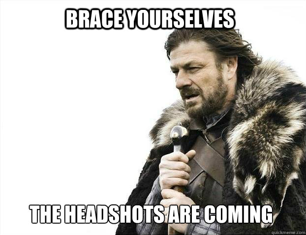 BRACE YOURSELves the headshots are coming - BRACE YOURSELves the headshots are coming  BRACE YOURSELF SOLO QUEUE
