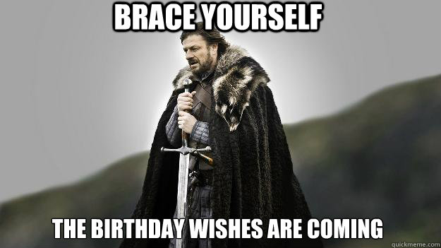 Brace yourself The birthday wishes are coming - Brace yourself The birthday wishes are coming  Ned stark winter is coming