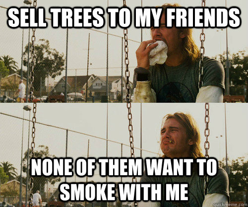 Sell trees to my friends None of them want to smoke with me