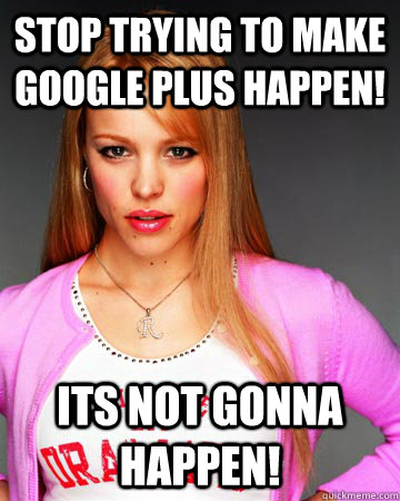 Stop trying to make Google Plus happen! its not gonna happen!  Hipster Regina George