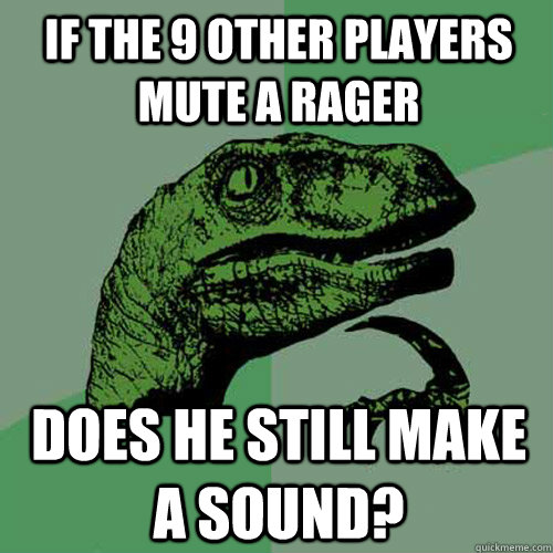 If the 9 other players mute a rager Does he still make a sound?  Philosoraptor