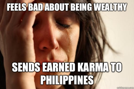 Feels bad about being wealthy Sends earned Karma to Philippines - Feels bad about being wealthy Sends earned Karma to Philippines  First World Problems