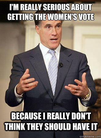 I'm really serious about getting the women's vote because I really don't think they should have it  Relatable Romney
