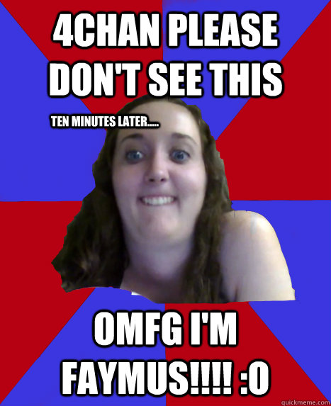 4Chan Please don't see this OMFG I'm FayMus!!!! :O Ten Minutes later.....
