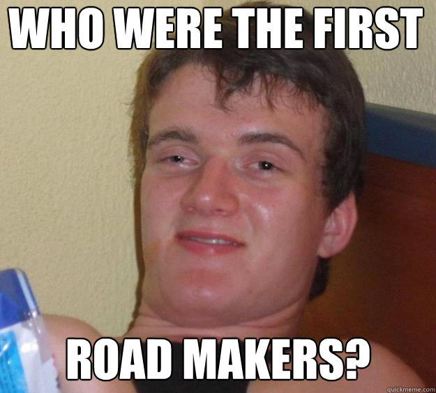 Who were the first Road Makers? - Who were the first Road Makers?  10 Guy