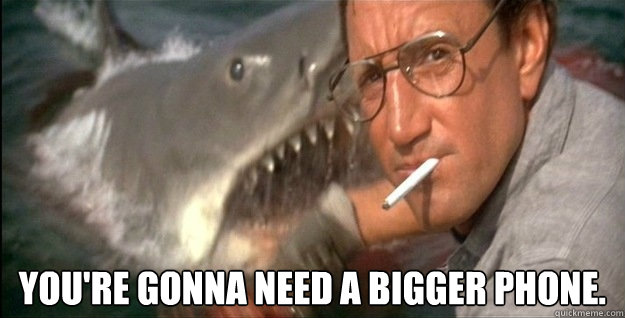 You're gonna need a bigger phone. -  You're gonna need a bigger phone.  Oath Jaws