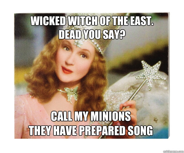 Wicked Witch of the East. Dead you say? call my minions they have prepared song