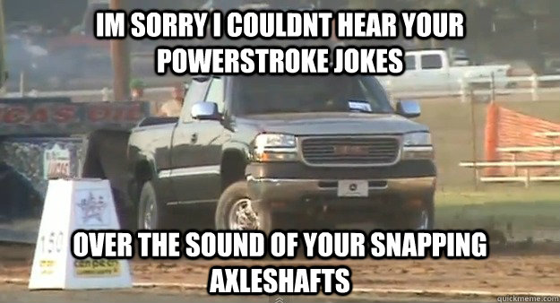 im sorry i couldnt hear your powerstroke jokes  over the sound of your snapping axleshafts