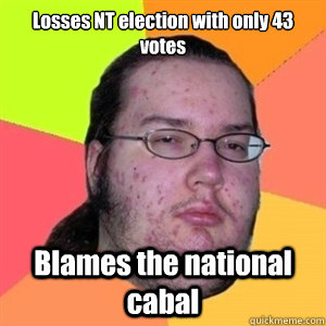 Losses NT election with only 43 votes Blames the national cabal - Losses NT election with only 43 votes Blames the national cabal  Fat Nerd - Brony Hater