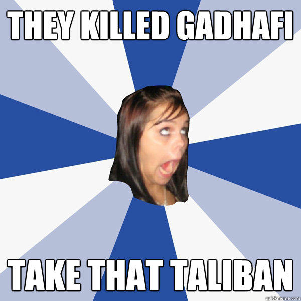 They Killed Gadhafi Take that Taliban - They Killed Gadhafi Take that Taliban  Annoying Facebook Girl