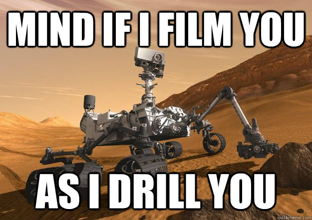 mind if i film you as i drill you - mind if i film you as i drill you  Bad Luck Curiosity Rover