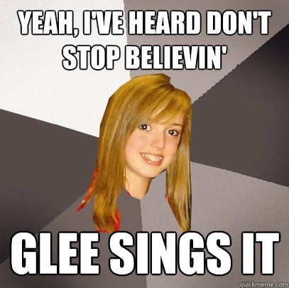 Yeah, I've heard don't stop believin' Glee sings it - Yeah, I've heard don't stop believin' Glee sings it  Musically Oblivious 8th Grader