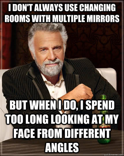 I don't always use changing rooms with multiple mirrors but when i do, i spend too long looking at my face from different angles - I don't always use changing rooms with multiple mirrors but when i do, i spend too long looking at my face from different angles  The Most Interesting Man In The World