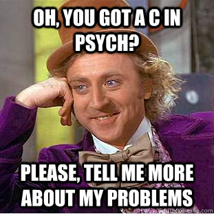 Oh, you got a C in psych? please, tell me more about my problems - Oh, you got a C in psych? please, tell me more about my problems  Condescending Wonka