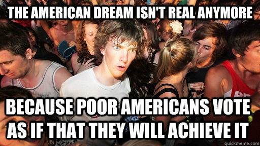 the American dream isn't real anymore Because poor americans vote as if that they will achieve it  - the American dream isn't real anymore Because poor americans vote as if that they will achieve it   Sudden Clarity Clarence