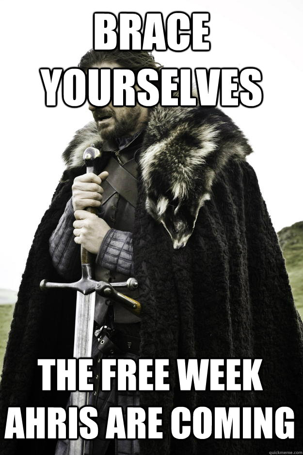 Brace Yourselves The free week Ahris are coming - Brace Yourselves The free week Ahris are coming  Winter is coming