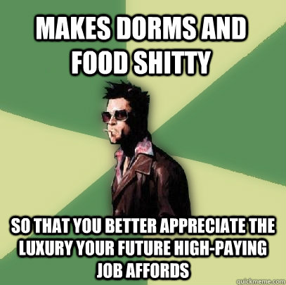 makes dorms and food shitty so that you better appreciate the luxury your future high-paying job affords - makes dorms and food shitty so that you better appreciate the luxury your future high-paying job affords  Helpful Tyler Durden