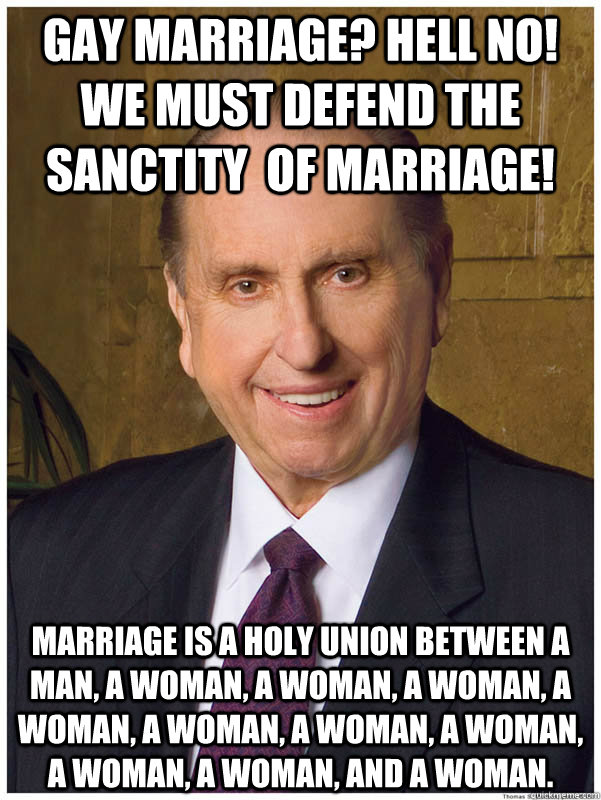 Gay Marriage? Hell no! we must defend the Sanctity  of marriage! Marriage is a holy union between a man, a woman, a woman, a woman, a woman, a woman, a woman, a woman, a woman, a woman, and a woman.