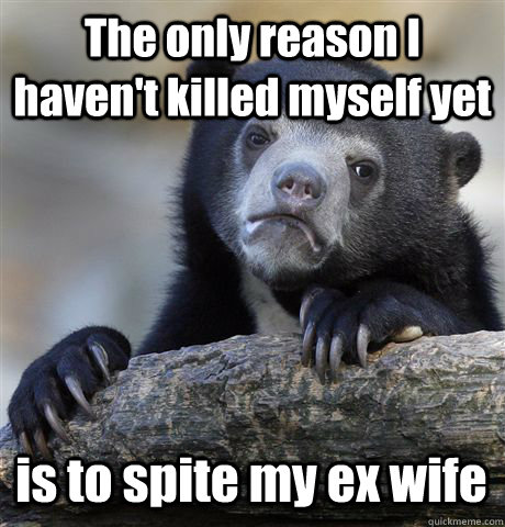 The only reason I haven't killed myself yet is to spite my ex wife  - The only reason I haven't killed myself yet is to spite my ex wife   Confession Bear