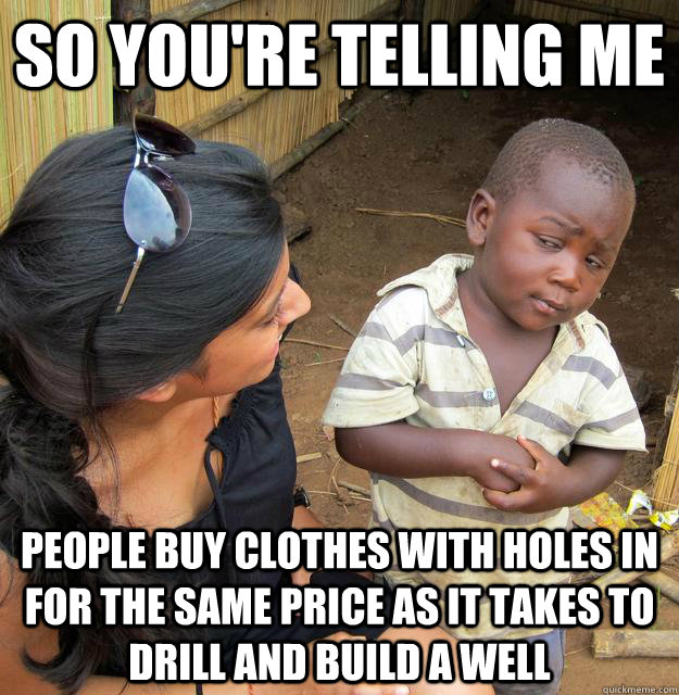 So you're telling me People buy clothes with holes in for the same price as it takes to drill and build a well