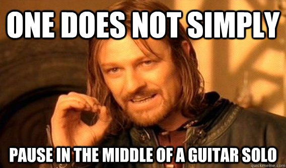 One does not simply PAUSE IN THE MIDDLe OF A GUITAR SOLO - One does not simply PAUSE IN THE MIDDLe OF A GUITAR SOLO  One does not simply beat skyrim