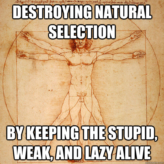 destroying natural selection by keeping the stupid, weak, and lazy alive