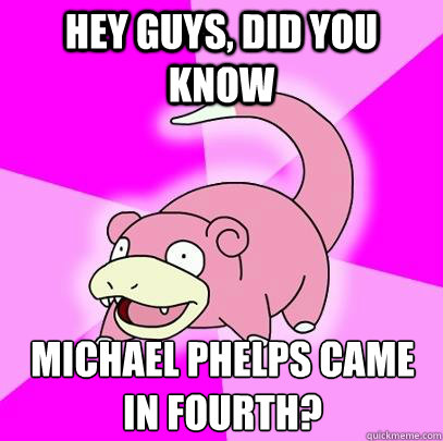 hey guys, did you know Michael Phelps came in fourth?  - hey guys, did you know Michael Phelps came in fourth?   Slowpoke