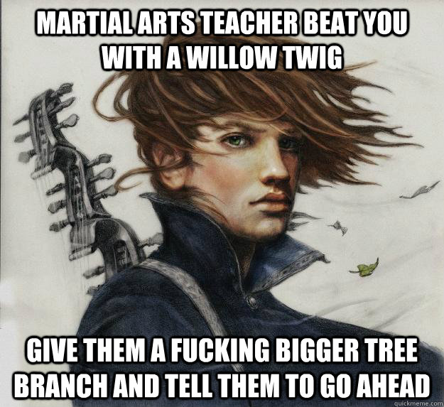 Martial arts teacher beat you with a willow twig Give them a fucking bigger tree branch and tell them to go ahead    - Martial arts teacher beat you with a willow twig Give them a fucking bigger tree branch and tell them to go ahead     Advice Kvothe