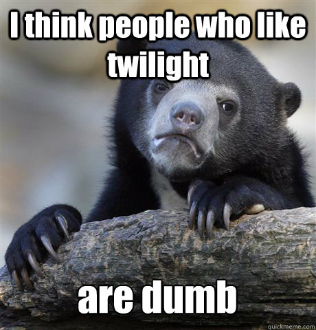 I think people who like twilight are dumb - I think people who like twilight are dumb  Confession Bear