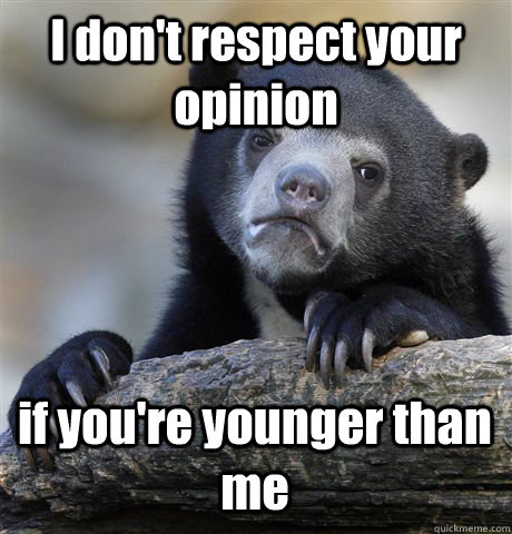 I don't respect your opinion  if you're younger than me - I don't respect your opinion  if you're younger than me  Confession Bear