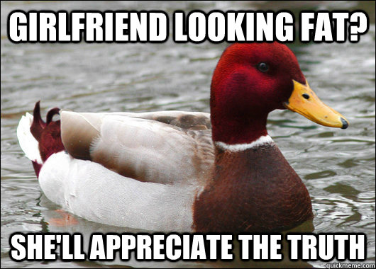 Girlfriend looking fat? She'll appreciate the truth - Girlfriend looking fat? She'll appreciate the truth  Malicious Advice Mallard