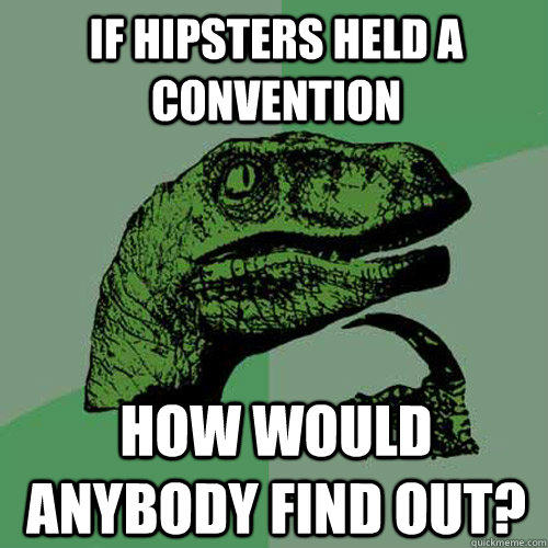 If hipsters held a convention how would anybody find out? - If hipsters held a convention how would anybody find out?  Philosoraptor