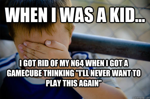 WHEN I WAS A KID... I got rid of my N64 when i got a gamecube thinking
