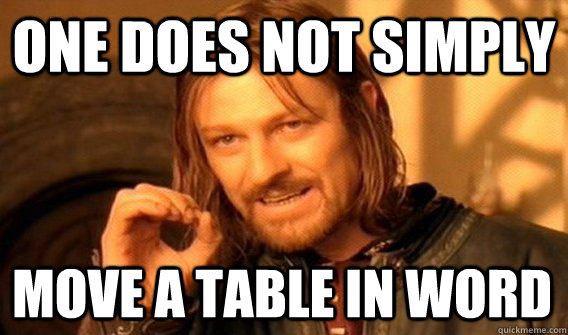 ONE DOES NOT SIMPLY MOVE A TABLE IN WORD - ONE DOES NOT SIMPLY MOVE A TABLE IN WORD  One Does Not Simply