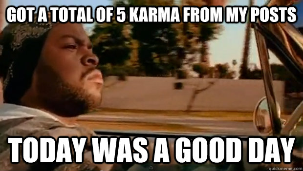 Got a total of 5 karma from my posts Today was a good day - Got a total of 5 karma from my posts Today was a good day  Misc