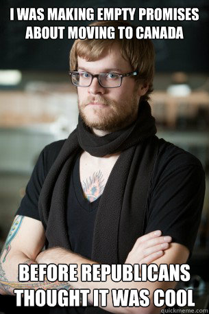 I was making empty promises about moving to canada Before republicans thought it was cool - I was making empty promises about moving to canada Before republicans thought it was cool  Hipster Barista