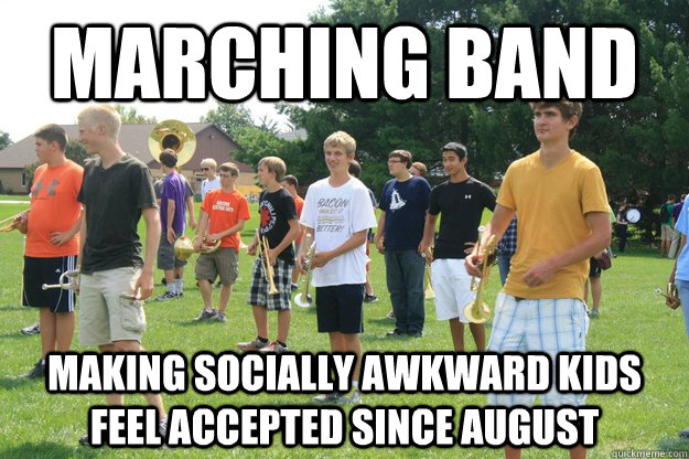 Marching Band Making socially awkward kids feel accepted since August